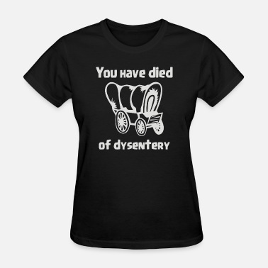 You Have Died Of You Have Died of Dysentery - Women's T-Shirt