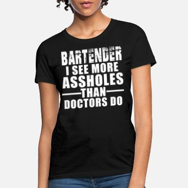 Behind Bars Bartenders See More Assholes Than Doctors Do - Women's T-Shirt