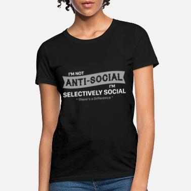 Anti Fucking Social i am not anty social i am selectively social there - Women's T-Shirt