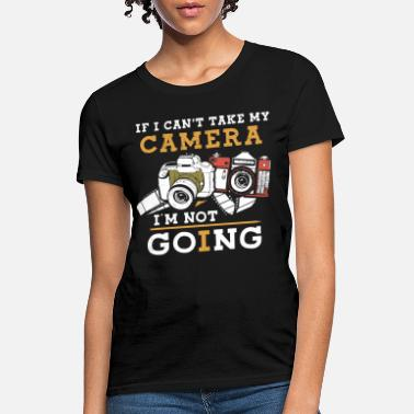 Picture if I cant take my camera I am not going picture ca - Women's T-Shirt