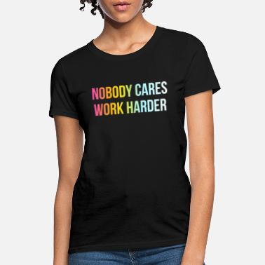 Nobody Cares Work Harder - Funny Cool Life Quote - Women's T-Shirt