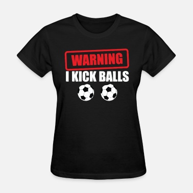 Kick Ball Funny Warning I Kick Balls - Women's T-Shirt