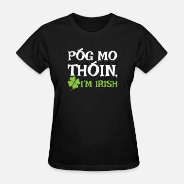 Irish Pog Mo Thoin POG MO THOIN, I'M IRISH - Women's T-Shirt