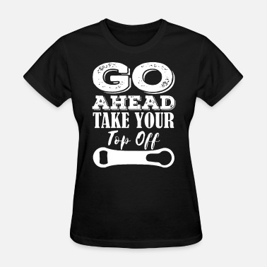 Go Ahead GO AHEAD TAKE YOUR TOP OFF funny craft beer drinki - Women's T-Shirt