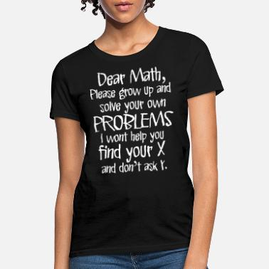 Dear Dear Math Solve Your Own Problems Funny Math Humor - Women's T-Shirt