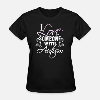 I Love Someone With Autism I Love Someone with Autism - Women's T-Shirt