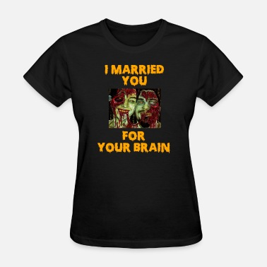 Zombie Romance I Married You For Your Brain Funny Zombie Shirt - Women's T-Shirt