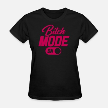 Bitch Mode Of Bitch Mode On - Women's T-Shirt