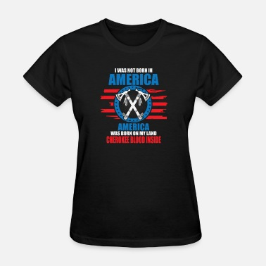 The Blood Of The Cherokee America Was Born On My Land, Cherokee Blood Insid - Women's T-Shirt