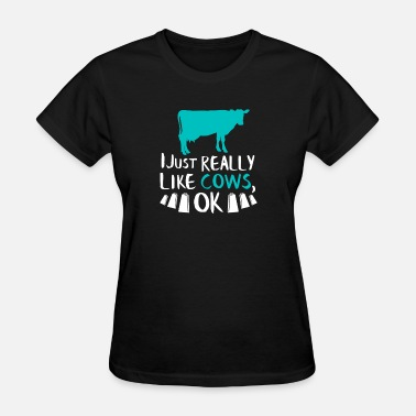 I Like Cows Cow Gift I Just Really Like Cows OK Dairy Farmer - Women's T-Shirt