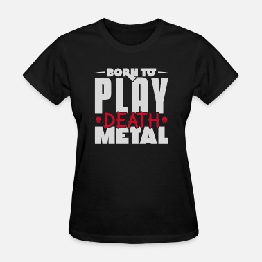 Heavy Metal Death Metal Born to play death metal heavy metal - Women's T-Shirt