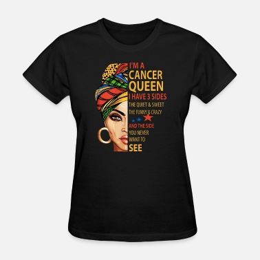 Sides i am a cancer queen i have 3 sides the quite sweet - Women's T-Shirt