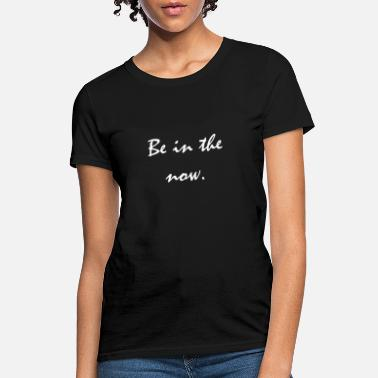 Present Be in the now - Present moment Quote - Women's T-Shirt