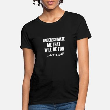 Fun Underestimate Me That Will Be Fun - Women's T-Shirt