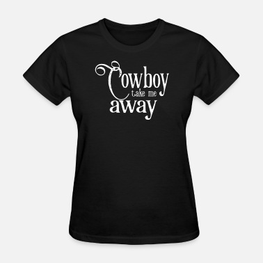 Take Away Cowboy Take Me Away - Women's T-Shirt