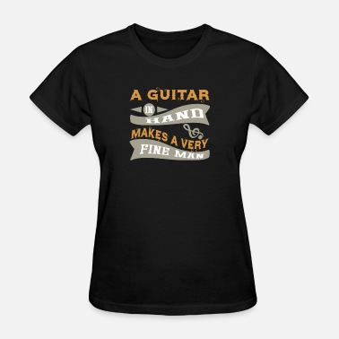 Fine Personality A Guitar in Hand Makes a Very Fine Man - Women's T-Shirt