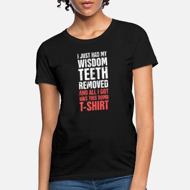 Teeth I Just Had My Wisdom Teeth Removed - Women's T-Shirt