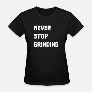 Never Stop Grinding Never Stop Grinding just keep on and never quit - Women's T-Shirt