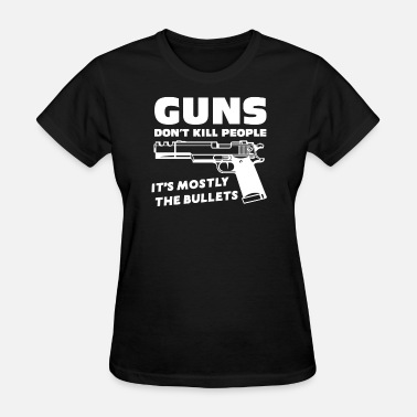 Guns Don T Kill Guns Don t Kill People Mostly Bullets - Women's T-Shirt
