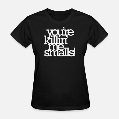 We Love Our Customers You're Killing Me Smalls - Women's T-Shirt