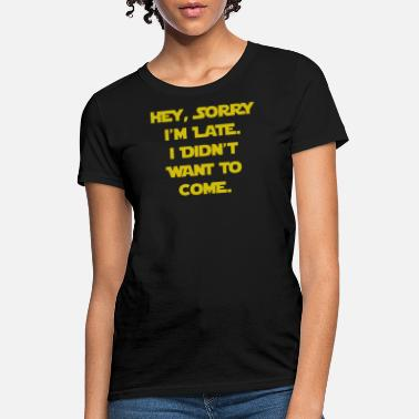 Want Sorry I'm Late I Didn't Want to Come - Women's T-Shirt