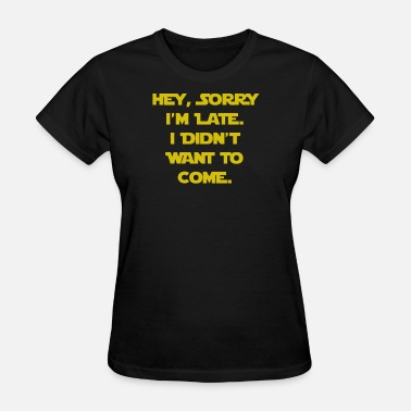 Come Sorry I'm Late I Didn't Want to Come - Women's T-Shirt
