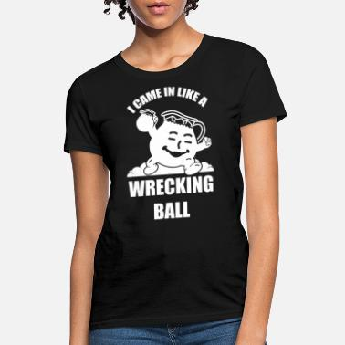 Ball I Came In Like A Wrecking Ball - Women's T-Shirt