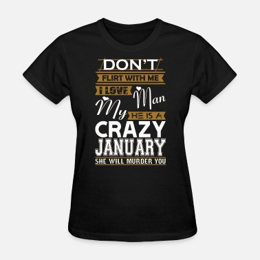 January Man Dont Flirt With Me Love My Man He Crazy January - Women's T-Shirt