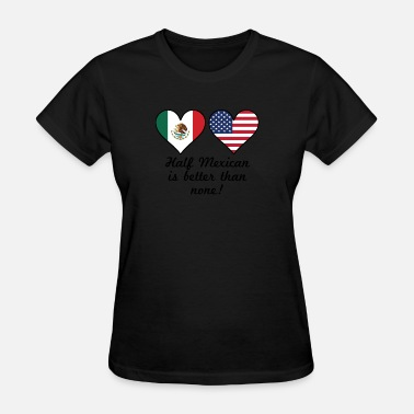 Half Mexican Half American Half Mexican Is Better Than None - Women's T-Shirt