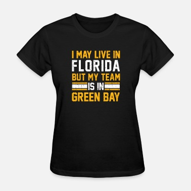 My Team Sucks Live in Florida, my team is in Green Bay - Women's T-Shirt