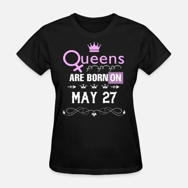 Born On 27 May Queens are born on May 27 - Women's T-Shirt