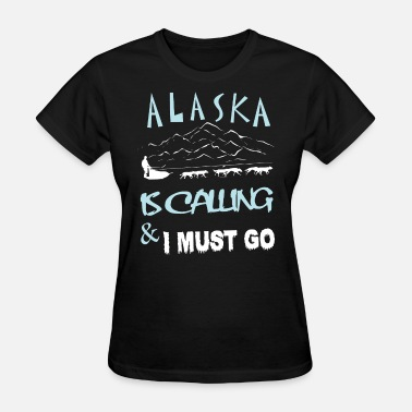 Alaska Alaska Is Calling And I Must Go T Shirt - Women's T-Shirt