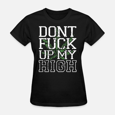 Dont Fuck Up My High Pot Weed Leaf Lyrics Swag Kus - Women's T-Shirt