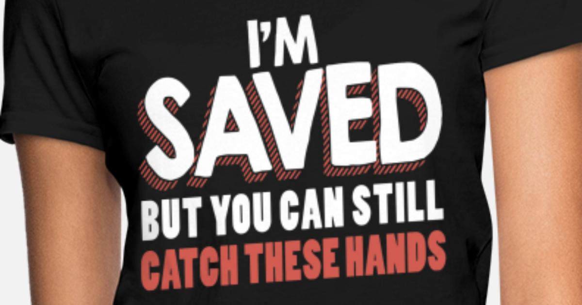 475f832387089 i m saved but you can still catch these hands raci Women's T-Shirt |  Spreadshirt