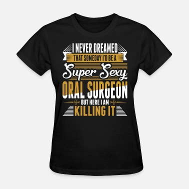 Oral Wife I Never Dreamed Super Sexy Oral Surgeon - Women's T-Shirt