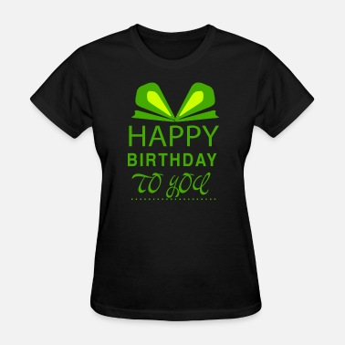 Happy Birthday To You Born In GIFT - HAPPY BIRTHDAY TO YOU GREEN - Women's T-Shirt