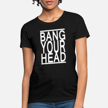 Bang Your Head Bang Your Head - Women's T-Shirt