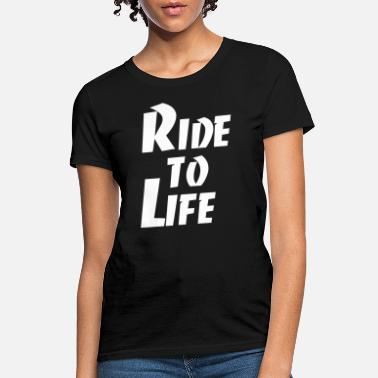 Ride to Life Cool Quote - Women's T-Shirt