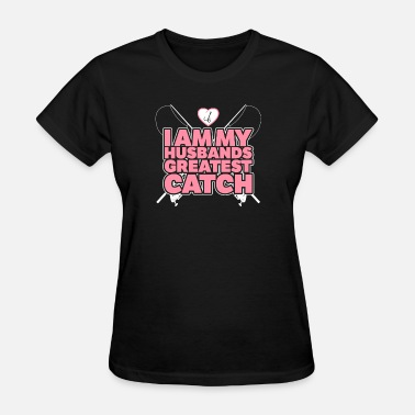 Greatest Catch Fishing - I am my husbands greatest catch - Women's T-Shirt