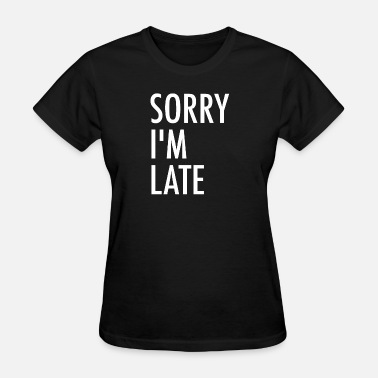 Sorry Late Sorry I'm late - Women's T-Shirt