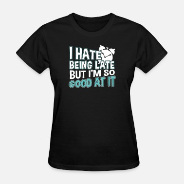 Being Late I HATE BEING LATE - Women's T-Shirt