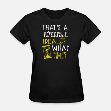 What time - that's a horrible idea what time t fu - Women's T-Shirt