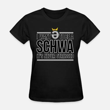 Never Stressed I Want to be a Schwa It s Never Stressed - Women's T-Shirt