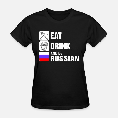 Drink Russian Eat Drink And Be Russian - Women's T-Shirt