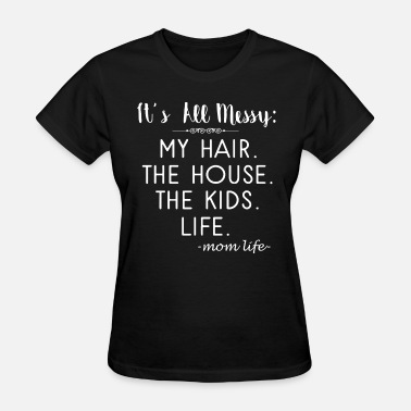 it s all messy my hair the house the kids life mom - Women's T-Shirt