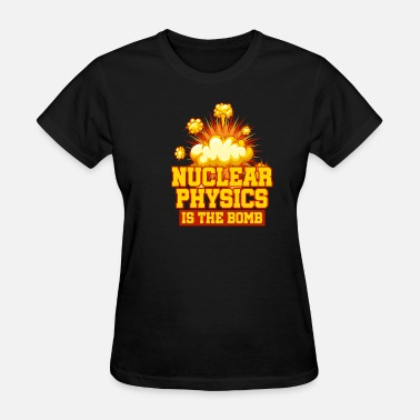 Bomb Nuclear Nuclear Physics Is The Bomb - Women's T-Shirt