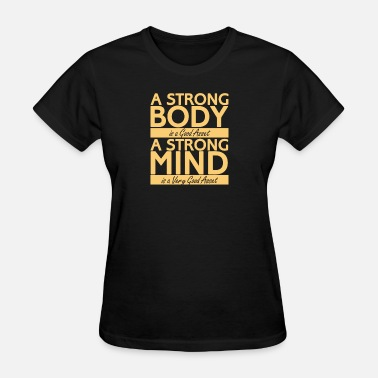 Strong Mind New Design A strong Body is a good a strong mind - Women's T-Shirt