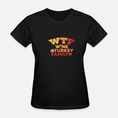 Thanksgiving Quotes Thanksgiving WTF Wine Turkey Family Pun Quote Gift - Women's T-Shirt