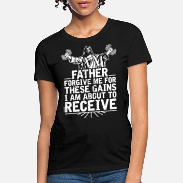 Gains Father Forgive Me For These Gains i am about to re - Women's T-Shirt