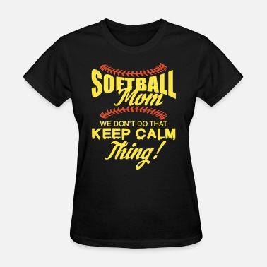 I Dont Do The Keep Calm Thing we dont do that keep calm thing softball - Women's T-Shirt